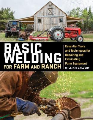Basic Welding for Farm and Ranch: Essential Tools and Techniques for Repairing and Fabricating Farm Equipment by William Galvery