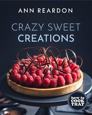 How to Cook That: Crazy Sweet Creations (Dessert Cookbook) by Ann Reardon
