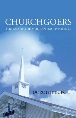 Churchgoers: The Fad of the Modern Day Hypocrite by Dorothy Burch