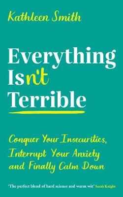 Everything Isn't Terrible: Conquer Your Insecurities, Interrupt Your Anxiety and Finally Calm Down by Kathleen Smith