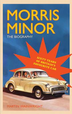 Morris Minor: The Biography - 60 Years of Britain's Favourite Car by Martin Wainwright