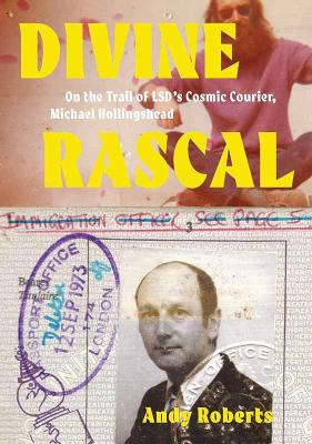 Divine Rascal: On the Trail of LSD's Cosmic Courier, Michael Hollingshead by Andy Roberts