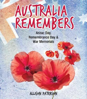 Australia Remembers: ANZAC Day, Remembrance Day & War Memorials by Allison Paterson