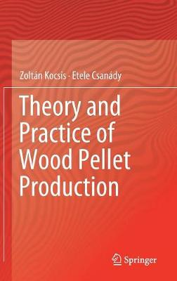 Theory and Practice of Wood Pellet Production by Zoltan Kocsis