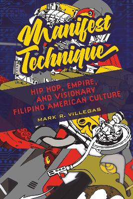 Manifest Technique: Hip Hop, Empire, and Visionary Filipino American Culture by Mark R. Villegas
