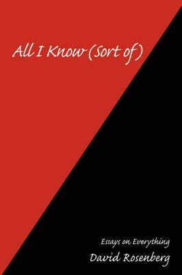 All I Know (Sort Of): Essays on Everything by David Rosenberg