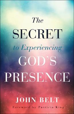 The Secret to Experiencing God's Presence by John Belt