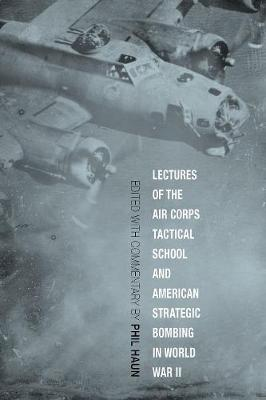 Lectures of the Air Corps Tactical School and American Strategic Bombing in World War II by Phil Haun