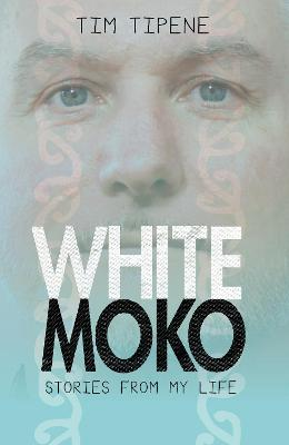 White Moko: Stories from my life by Tim Tipene