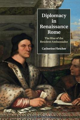 Diplomacy in Renaissance Rome: The Rise of the Resident Ambassador by Catherine Fletcher