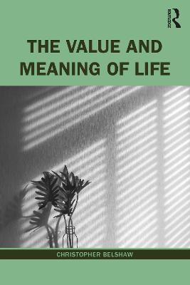 The Value and Meaning of Life by Christopher Belshaw