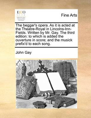 The Beggar's Opera. as It Is Acted at the Theatre-Royal in Lincolns-Inn-Fields. Written by Mr. Gay. the Third Edition: To Which Is Added the Ouverture in Score; And the Musick Prefix'd to Each Song by John Gay