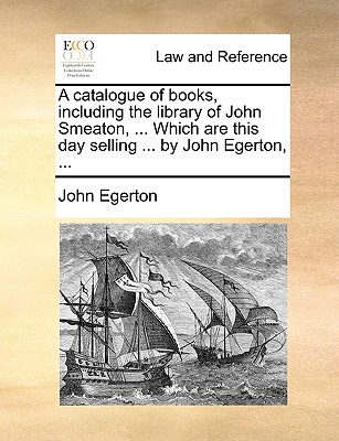 A Catalogue of Books, Including the Library of John Smeaton, ... Which Are This Day Selling ... by John Egerton, by John Egerton