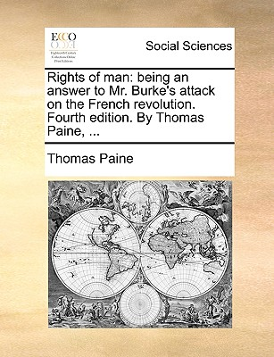 Rights of Man: Being an Answer to Mr. Burke's Attack on the French Revolution. Fourth Edition. by Thomas Paine, ... by Thomas Paine