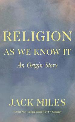 Religion as We Know It: An Origin Story by Jack Miles