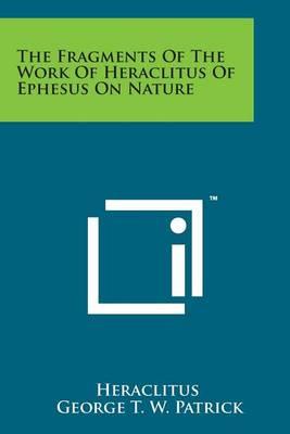 The Fragments of the Work of Heraclitus of Ephesus on Nature by Heraclitus (of Ephesus )