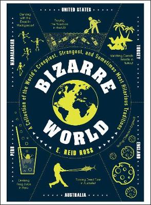 Bizarre World: A Collection of the World's Creepiest, Strangest, and Sometimes Most Hilarious Traditions by E. Reid Ross