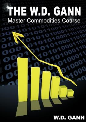The W. D. Gann Master Commodity Course: Original Commodity Market Trading Course by W D Gann