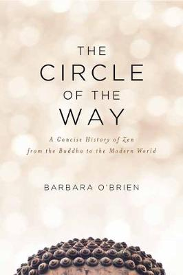 The Circle of the Way: A Concise History of Zen from the Buddha to the Modern World by Barbara O'Brien