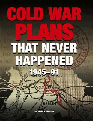 Cold War Plans That Never Happened by Michael Kerrigan