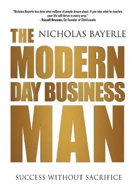 The Modern Day Business Man: Success Without Sacrifice by Bayerle