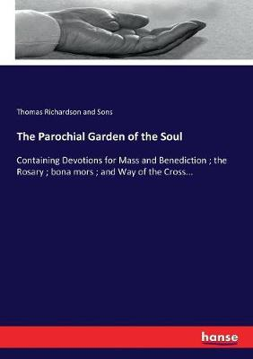 The Parochial Garden of the Soul: Containing Devotions for Mass and Benediction; the Rosary; bona mors; and Way of the Cross... by Thomas Richardson and Sons