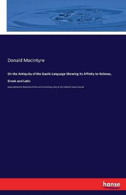 On the Antiquity of the Gaelic Language Shewing Its Affinity to Hebrew, Greek and Latin by Donald Macintyre