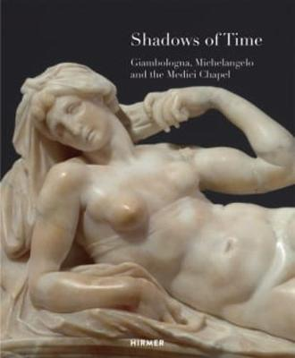 Shadows of Time: Giambologna, Michelangelo and the Medici Chapel book