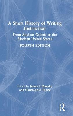 A Short History of Writing Instruction: From Ancient Greece to The Modern United States by James J. Murphy