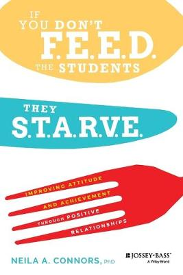 If You Don't Feed the Students, They Starve: Improving Attitude and Achievement through Positive Relationships by Neila A. Connors