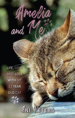 Amelia and Me: Life, Love and Loss with My 23 Year Old Cat by Ani Peter