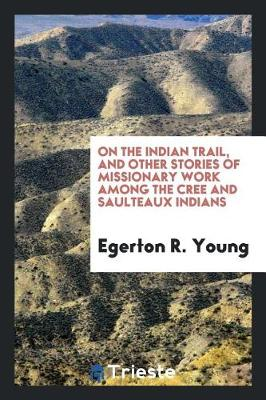 On the Indian Trail, and Other Stories of Missionary Work Among the Cree and Saulteaux Indians by Egerton R Young