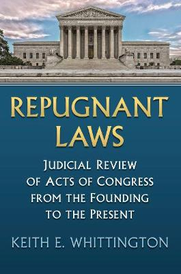 Repugnant Laws: Judicial Review of Acts of Congress from the Founding to the Present by Keith E. Whittington