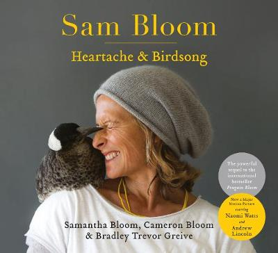 Sam Bloom: Heartache & Birdsong: The follow-up to the ABIA award-winning, international bestselling sensation Penguin Bloom by Cameron Bloom