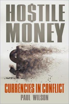 Hostile Money: Currencies in Conflict by Paul Wilson