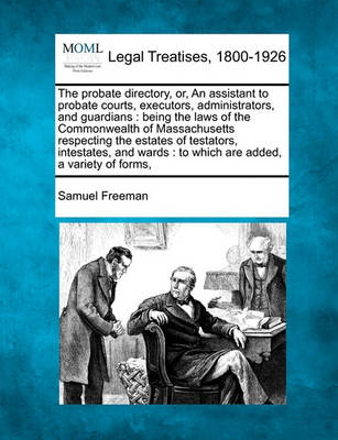 The Probate Directory, Or, an Assistant to Probate Courts, Executors, Administrators, and Guardians by Samuel Freeman