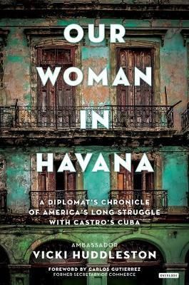Our Woman in Havana by Ambassador Vicki Huddleston
