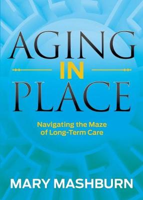 Aging in Place: Navigating the Maze of Long-Term Care by Mary Mashburn