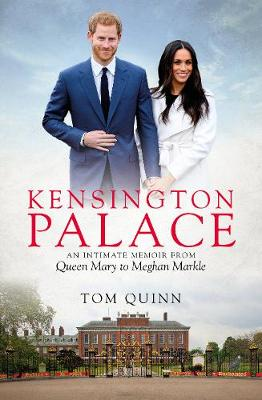 Kensington Palace: An Intimate Memoir from Queen Mary to Meghan Markle by Tom Quinn