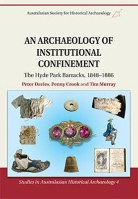 Archaeology of Institutional Confinement: the Hyde Park Barracks, 1848 - 1886 by Peter Davies
