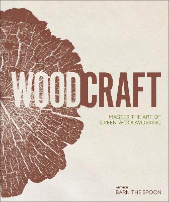 Wood Craft: Master the Art of Green Woodworking by Barn the Spoon