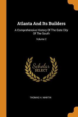 Atlanta and Its Builders: A Comprehensive History of the Gate City of the South; Volume 2 by Thomas H Martin