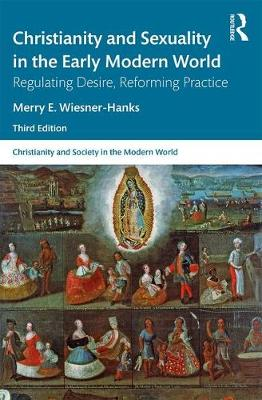 Christianity and Sexuality in the Early Modern World: Regulating Desire, Reforming Practice by Merry E Wiesner-Hanks