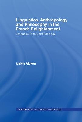 Linguistics, Anthropology and Philosophy in the French Enlightenment by Ulrich Ricken