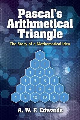 Pascal's Arithmetical Triangle: Pascal's Arithmetical Triangle: The Story of a Mathematical Idea by AWF Edwards