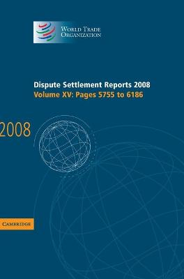 Dispute Settlement Reports 2008: Volume 15, Pages 5755-6186 by World Trade Organization