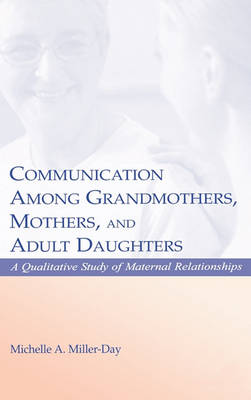 Communication Among Grandmothers, Mothers, and Adult Daughters by Michelle A. Miller-Day