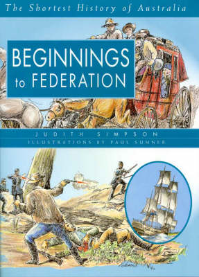 Beginnings to Federation: the Shortest History of Australia (Volume 1) by Judith Simpson