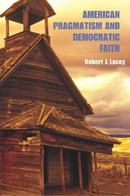American Pragmatism and Democratic Faith by Robert Lacey