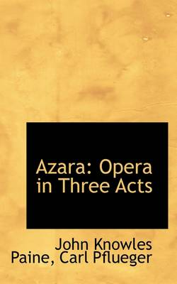 Azara: Opera in Three Acts by John Knowles Paine